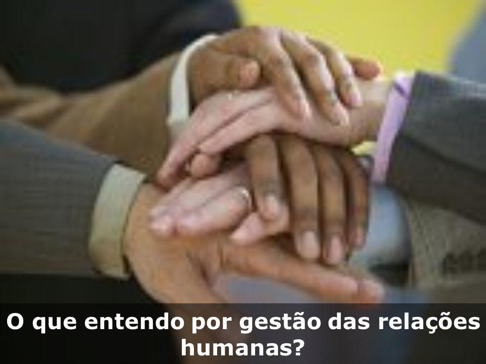 O que entendo por gestão das relações humanas?