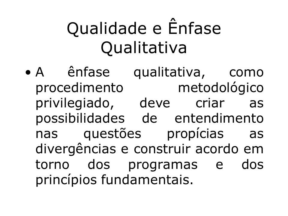 Qualidade e Ênfase Qualitativa A ênfase qualitativa, como procedimento metodológico privilegiado, deve criar as possibilidades de entendimento nas que
