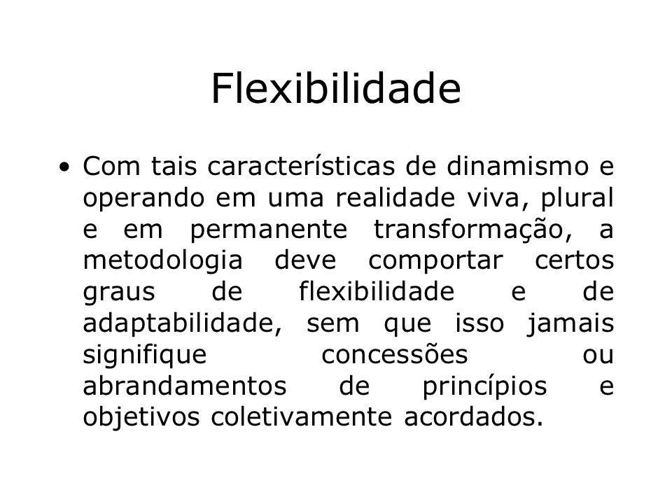 Flexibilidade Com tais características de dinamismo e operando em uma realidade viva, plural e em permanente transformação, a metodologia deve comport