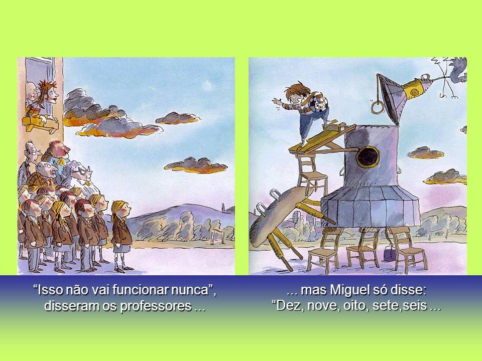 Isso não vai funcionar nunca, disseram os professores...... mas Miguel só disse: Dez, nove, oito, sete,seis...