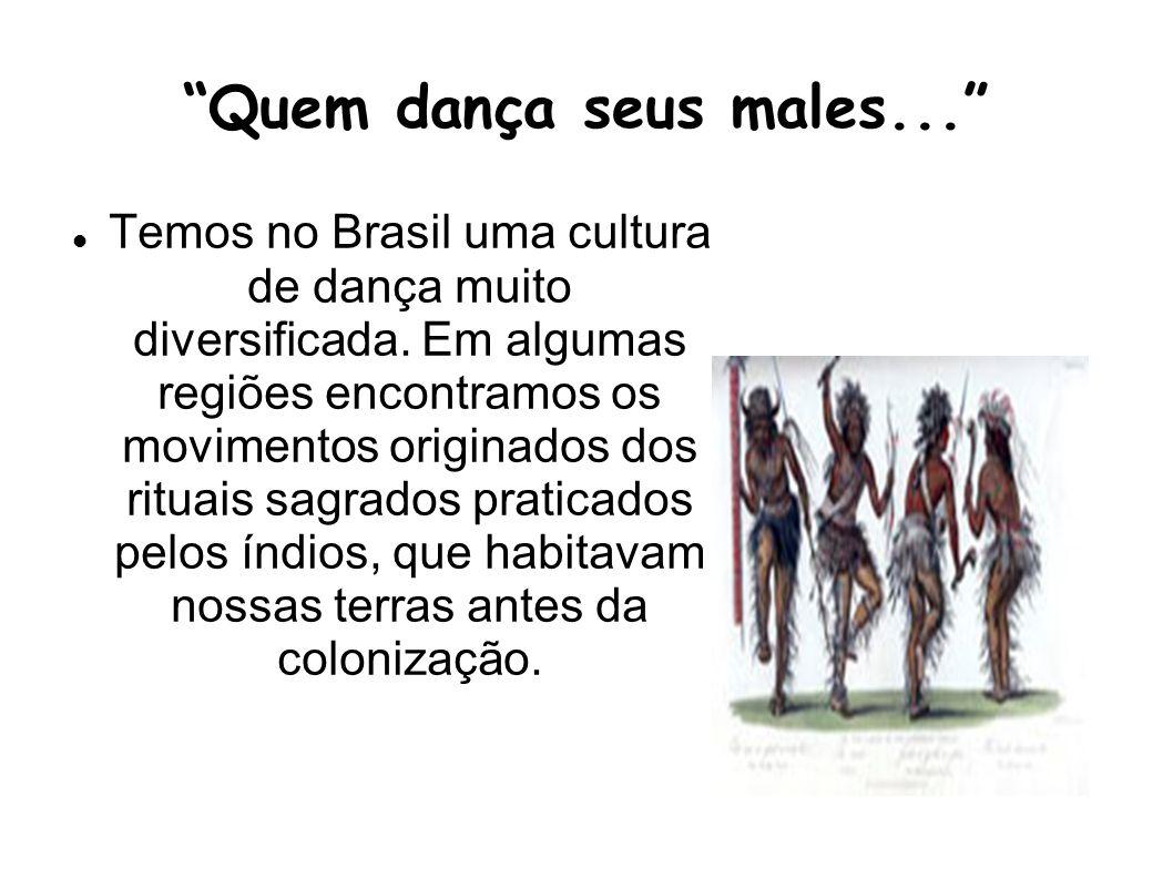 Quem dança seus males... Temos no Brasil uma cultura de dança muito diversificada. Em algumas regiões encontramos os movimentos originados dos rituais