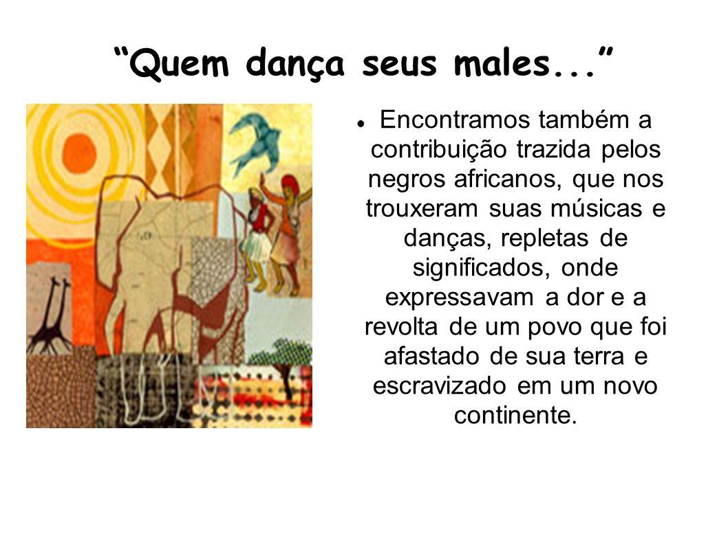 Quem dança seus males... Encontramos também a contribuição trazida pelos negros africanos, que nos trouxeram suas músicas e danças, repletas de signif