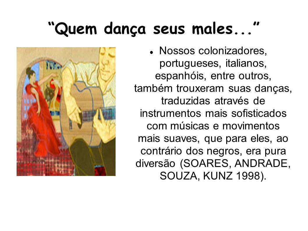 Quem dança seus males... Nossos colonizadores, portugueses, italianos, espanhóis, entre outros, também trouxeram suas danças, traduzidas através de in