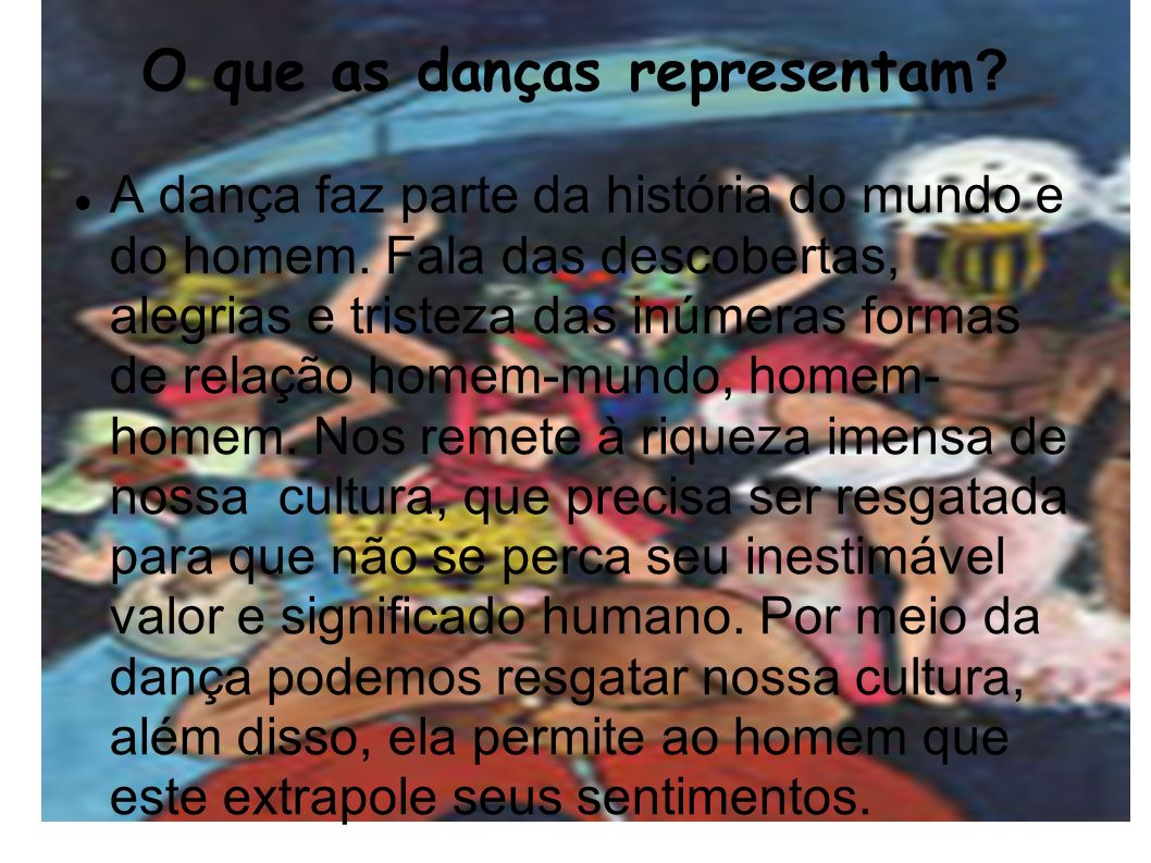 O que as danças representam ? A dança faz parte da história do mundo e do homem. Fala das descobertas, alegrias e tristeza das inúmeras formas de rela