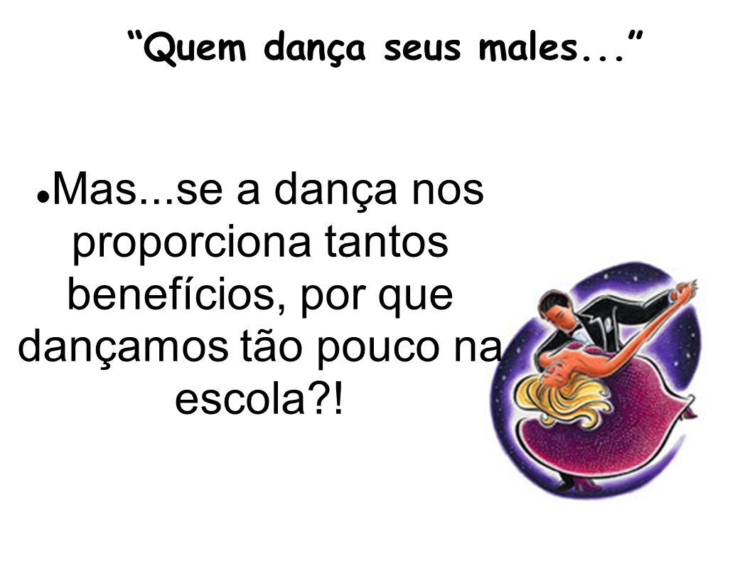 Quem dança seus males... Mas...se a dança nos proporciona tantos benefícios, por que dançamos tão pouco na escola?!