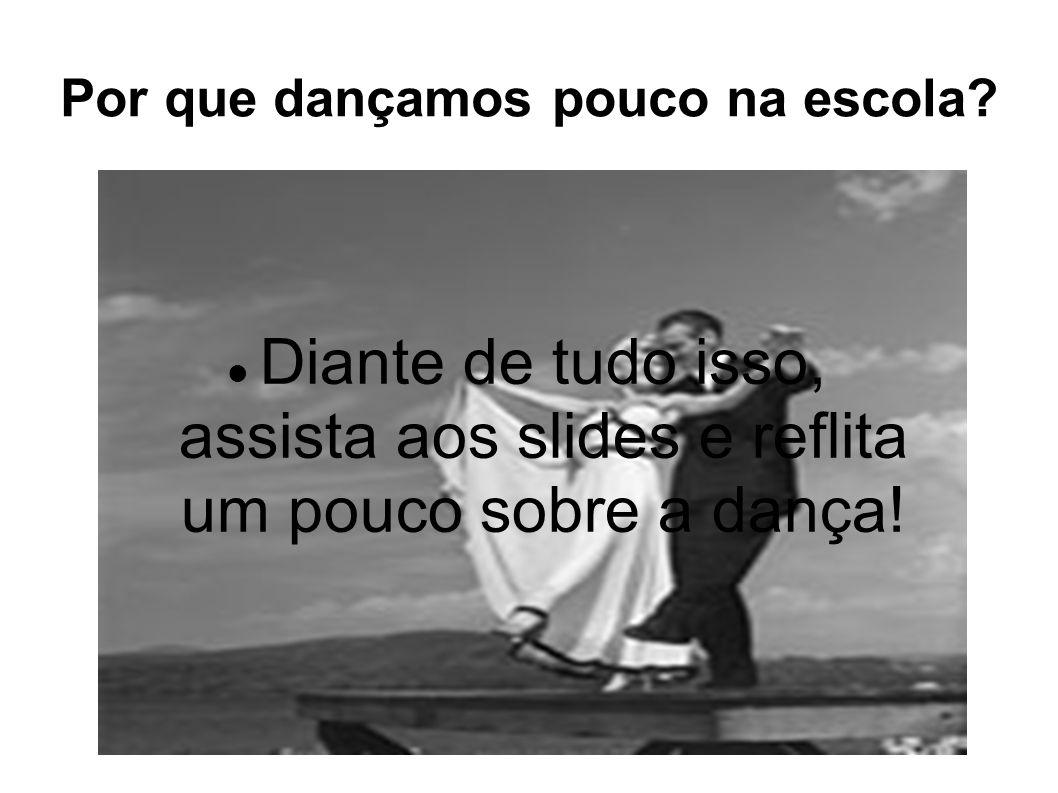 Por que dançamos pouco na escola? Diante de tudo isso, assista aos slides e reflita um pouco sobre a dança!