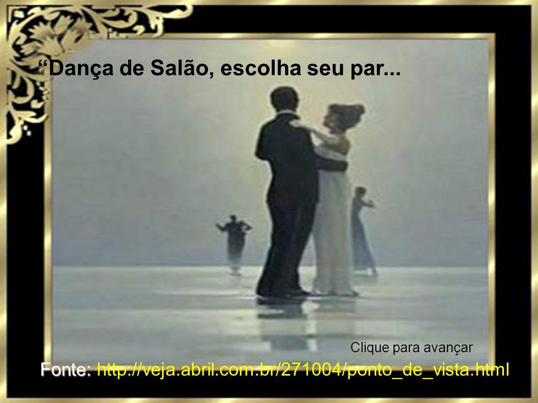 Dança de Salão, escolha seu par... Fonte: Fonte: http://veja.abril.com.br/271004/ponto_de_vista.html Clique para avançar