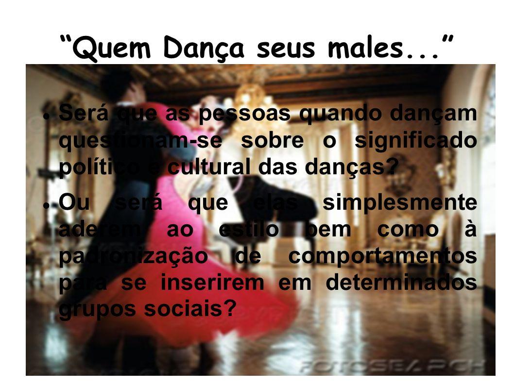 Quem Dança seus males... Será que as pessoas quando dançam questionam-se sobre o significado político e cultural das danças? Ou será que elas simplesm