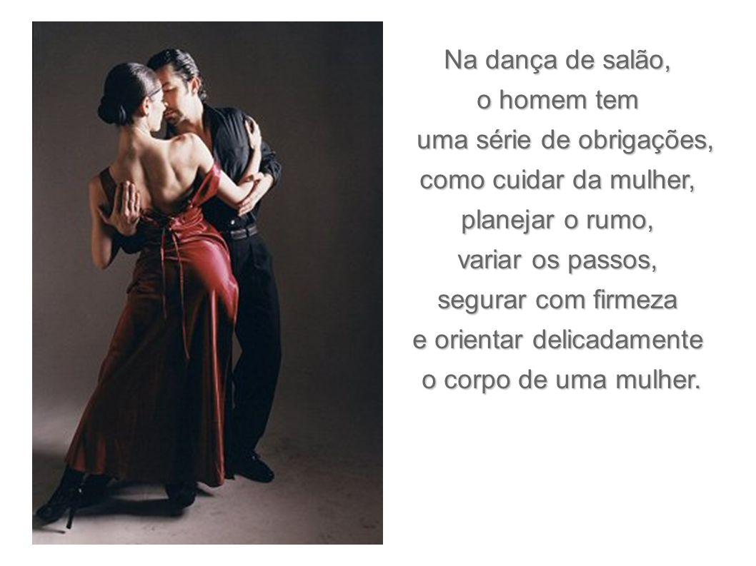 Na dança de salão, o homem tem uma série de obrigações, uma série de obrigações, como cuidar da mulher, planejar o rumo, variar os passos, segurar com