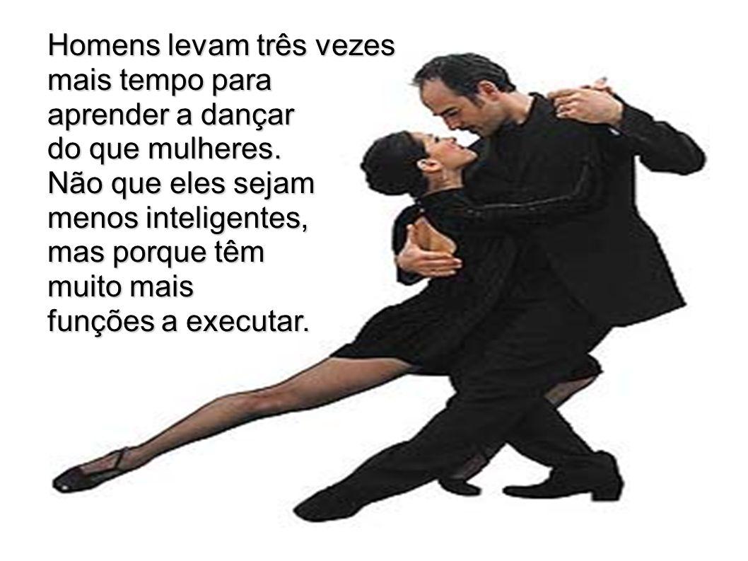 Homens levam três vezes mais tempo para mais tempo para aprender a dançar aprender a dançar do que mulheres. do que mulheres. Não que eles sejam Não q