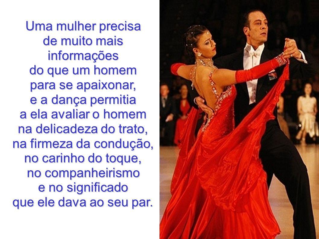 Uma mulher precisa de muito mais informações do que um homem para se apaixonar, e a dança permitia a ela avaliar o homem na delicadeza do trato, na fi