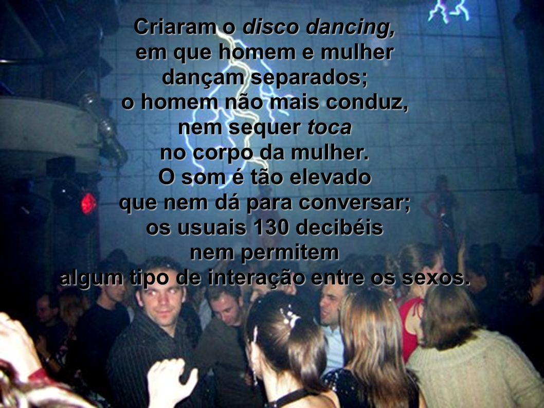 Criaram o disco dancing, em que homem e mulher dançam separados; o homem não mais conduz, nem sequer toca no corpo da mulher. O som é tão elevado que