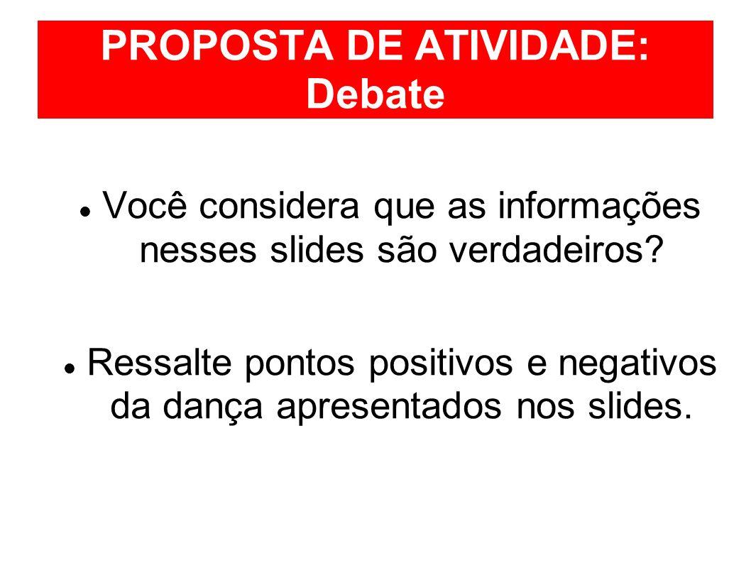PROPOSTA DE ATIVIDADE: Debate Você considera que as informações nesses slides são verdadeiros? Ressalte pontos positivos e negativos da dança apresent