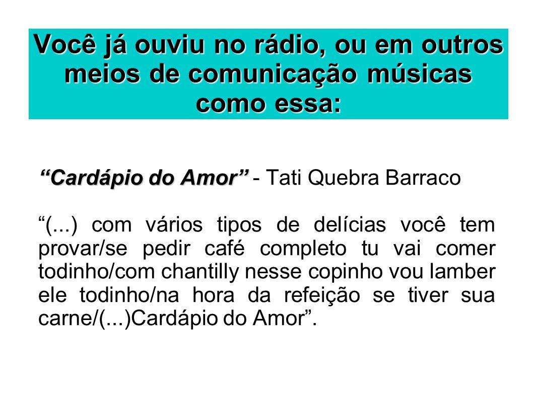 Você já ouviu no rádio, ou em outros meios de comunicação músicas como essa: Cardápio do Amor Cardápio do Amor - Tati Quebra Barraco (...) com vários