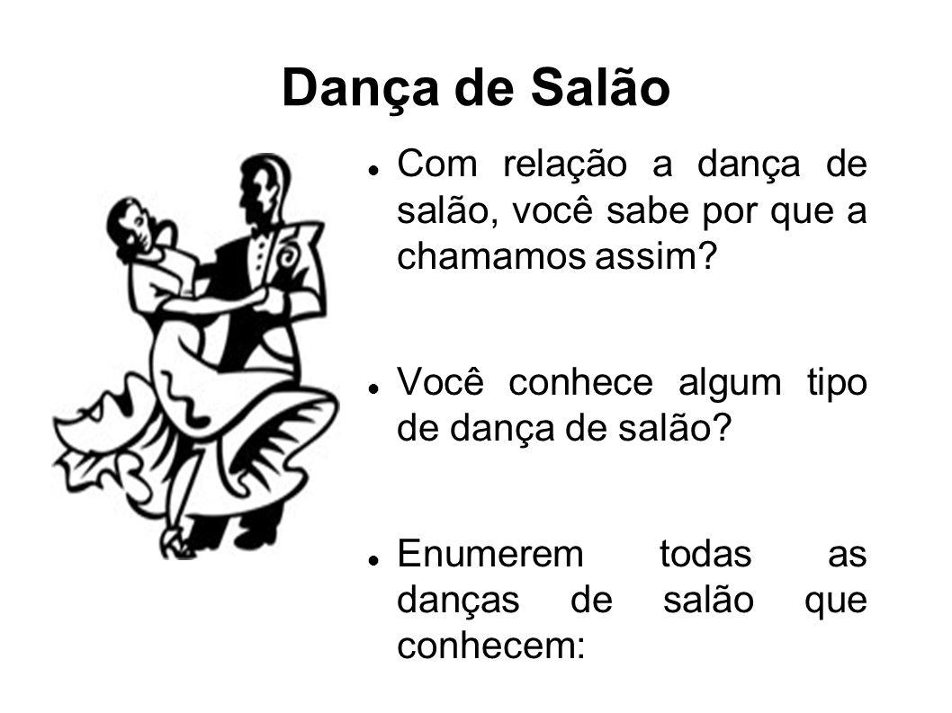 Dança de Salão Com relação a dança de salão, você sabe por que a chamamos assim? Você conhece algum tipo de dança de salão? Enumerem todas as danças d