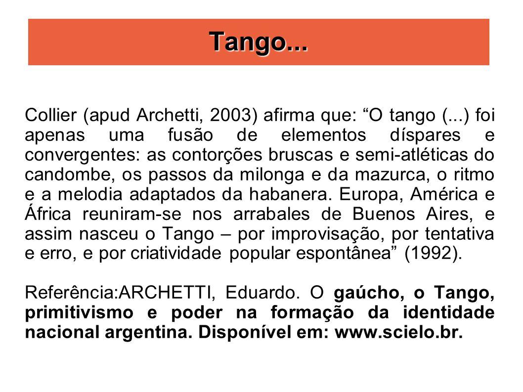 Tango... Collier (apud Archetti, 2003) afirma que: O tango (...) foi apenas uma fusão de elementos díspares e convergentes: as contorções bruscas e se