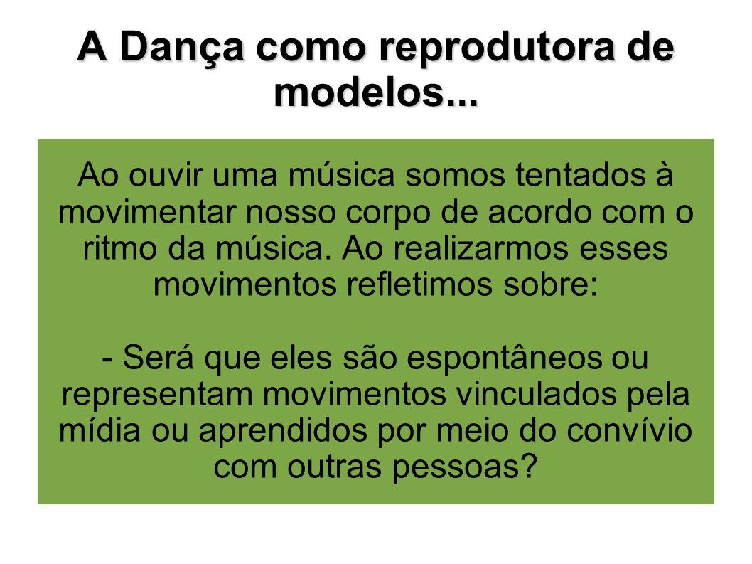A Dança como reprodutora de modelos... Ao ouvir uma música somos tentados à movimentar nosso corpo de acordo com o ritmo da música. Ao realizarmos ess