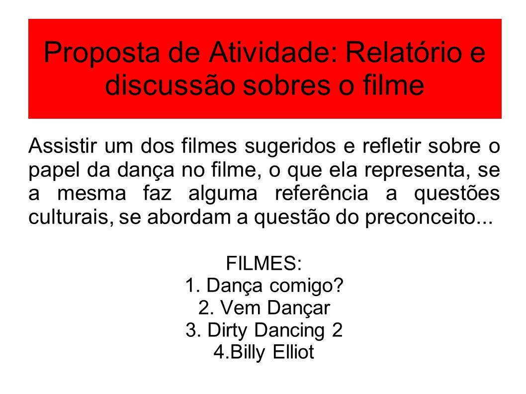 Proposta de Atividade: Relatório e discussão sobres o filme Assistir um dos filmes sugeridos e refletir sobre o papel da dança no filme, o que ela rep