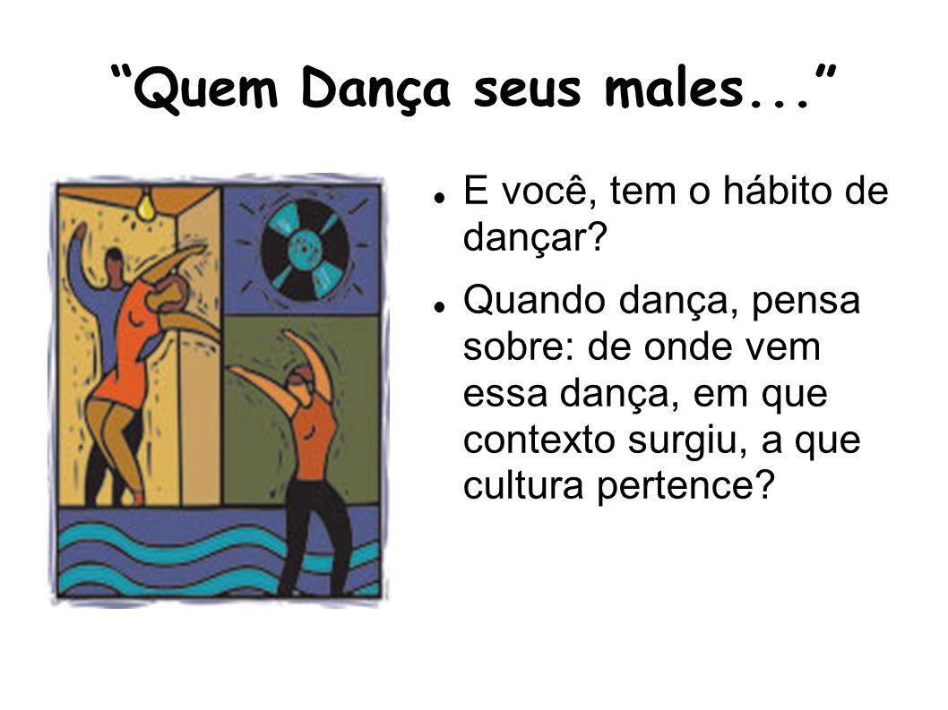Quem Dança seus males... E você, tem o hábito de dançar? Quando dança, pensa sobre: de onde vem essa dança, em que contexto surgiu, a que cultura pert