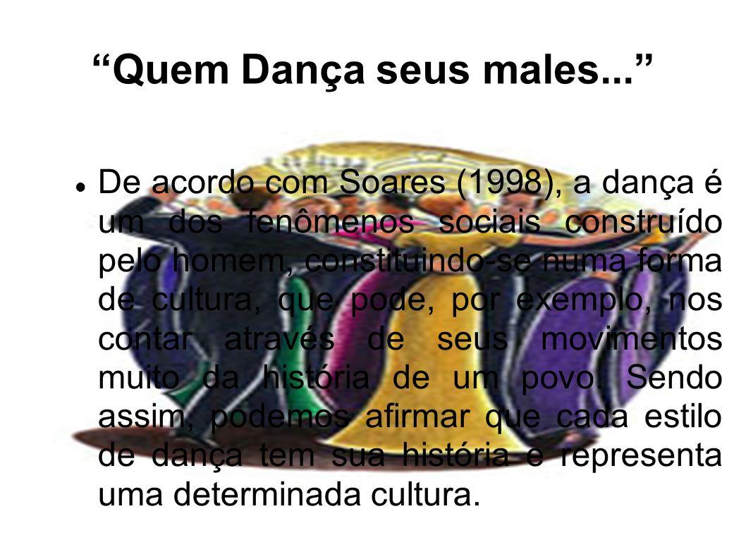 Quem Dança seus males... De acordo com Soares (1998), a dança é um dos fenômenos sociais construído pelo homem, constituindo-se numa forma de cultura,