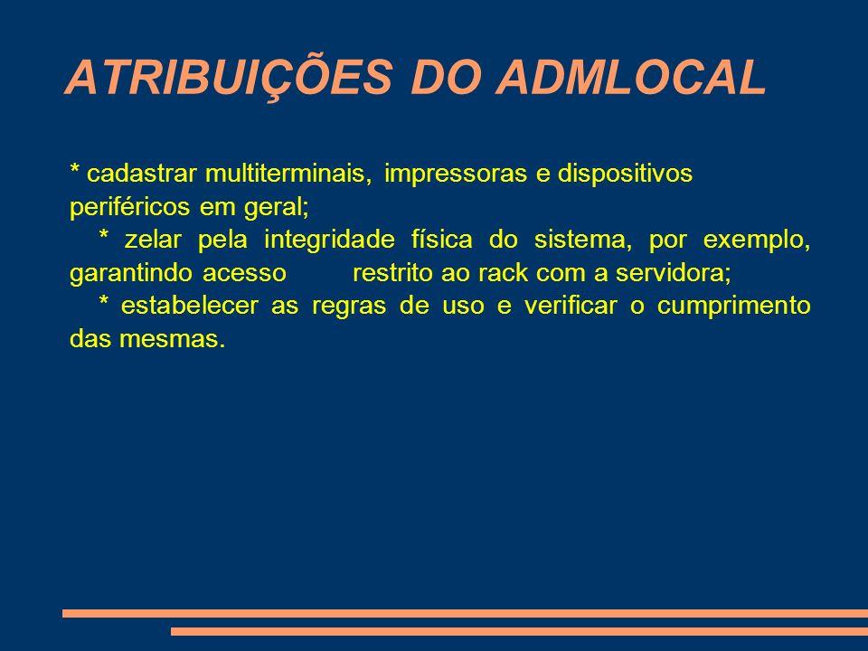 ATRIBUIÇÕES DO ADMLOCAL * cadastrar multiterminais, impressoras e dispositivos periféricos em geral; * zelar pela integridade física do sistema, por e