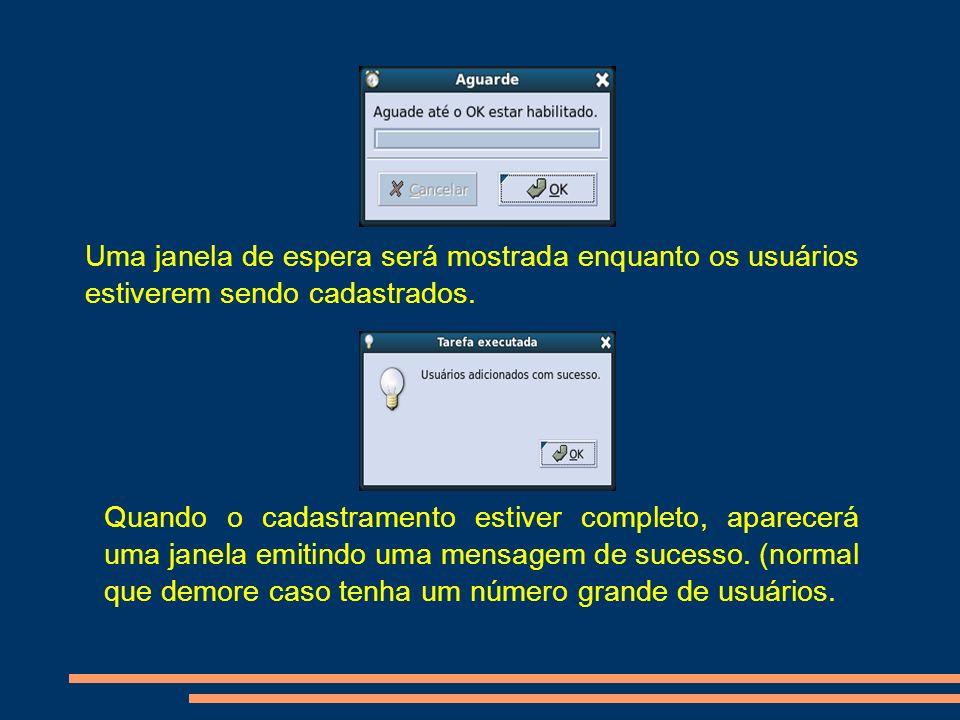 Uma janela de espera será mostrada enquanto os usuários estiverem sendo cadastrados. Quando o cadastramento estiver completo, aparecerá uma janela emi