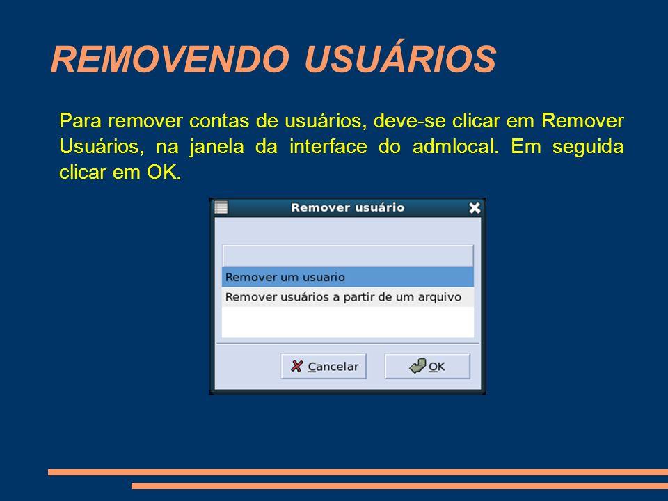 REMOVENDO USUÁRIOS Para remover contas de usuários, deve-se clicar em Remover Usuários, na janela da interface do admlocal. Em seguida clicar em OK.
