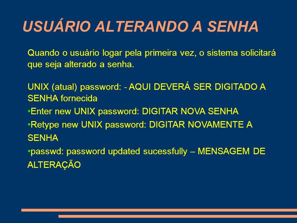 USUÁRIO ALTERANDO A SENHA Quando o usuário logar pela primeira vez, o sistema solicitará que seja alterado a senha. UNIX (atual) password: - AQUI DEVE