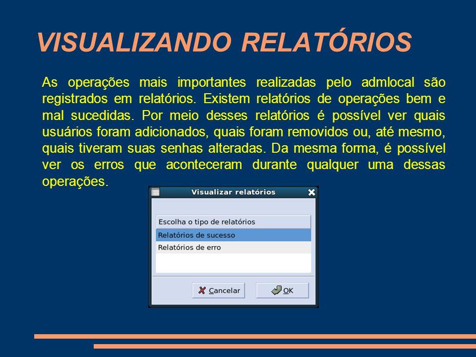 VISUALIZANDO RELATÓRIOS As operações mais importantes realizadas pelo admlocal são registrados em relatórios. Existem relatórios de operações bem e ma