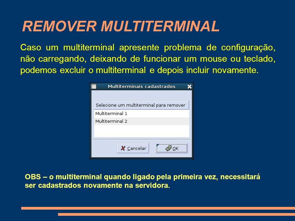 REMOVER MULTITERMINAL Caso um multiterminal apresente problema de configuração, não carregando, deixando de funcionar um mouse ou teclado, podemos exc