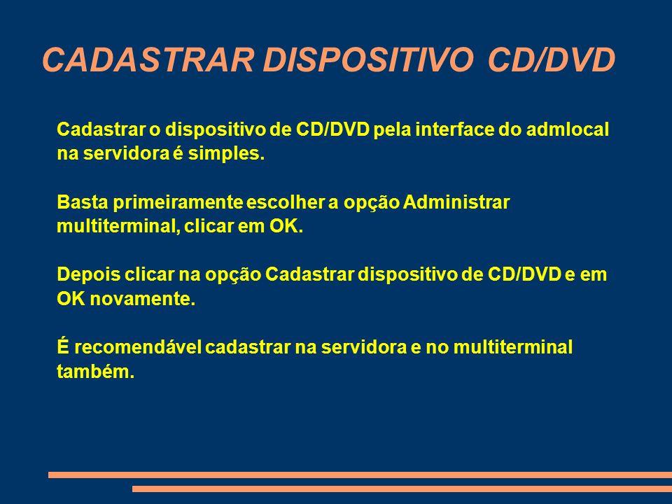 CADASTRAR DISPOSITIVO CD/DVD Cadastrar o dispositivo de CD/DVD pela interface do admlocal na servidora é simples. Basta primeiramente escolher a opção