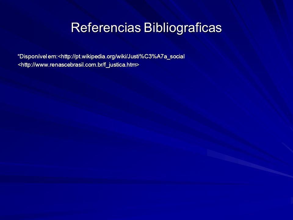 Referencias Bibliograficas Disponível em:<http://pt.wikipedia.org/wiki/Justi%C3%A7a_social <http://www.renascebrasil.com.br/f_justica.htm>