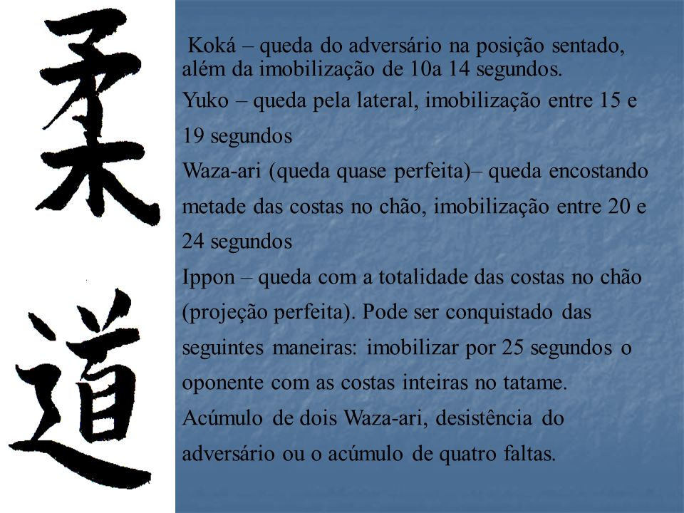 Koká – queda do adversário na posição sentado, além da imobilização de 10a 14 segundos. Yuko – queda pela lateral, imobilização entre 15 e 19 segundos