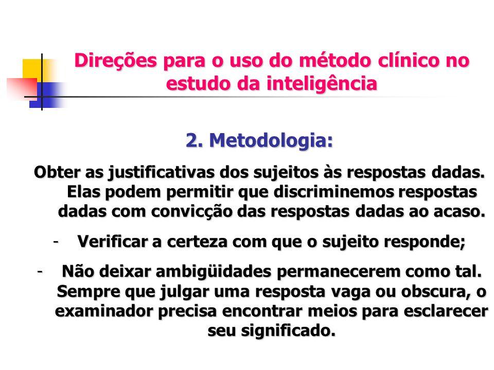 Direções para o uso do método clínico no estudo da inteligência 2. Metodologia: Obter as justificativas dos sujeitos às respostas dadas. Elas podem pe