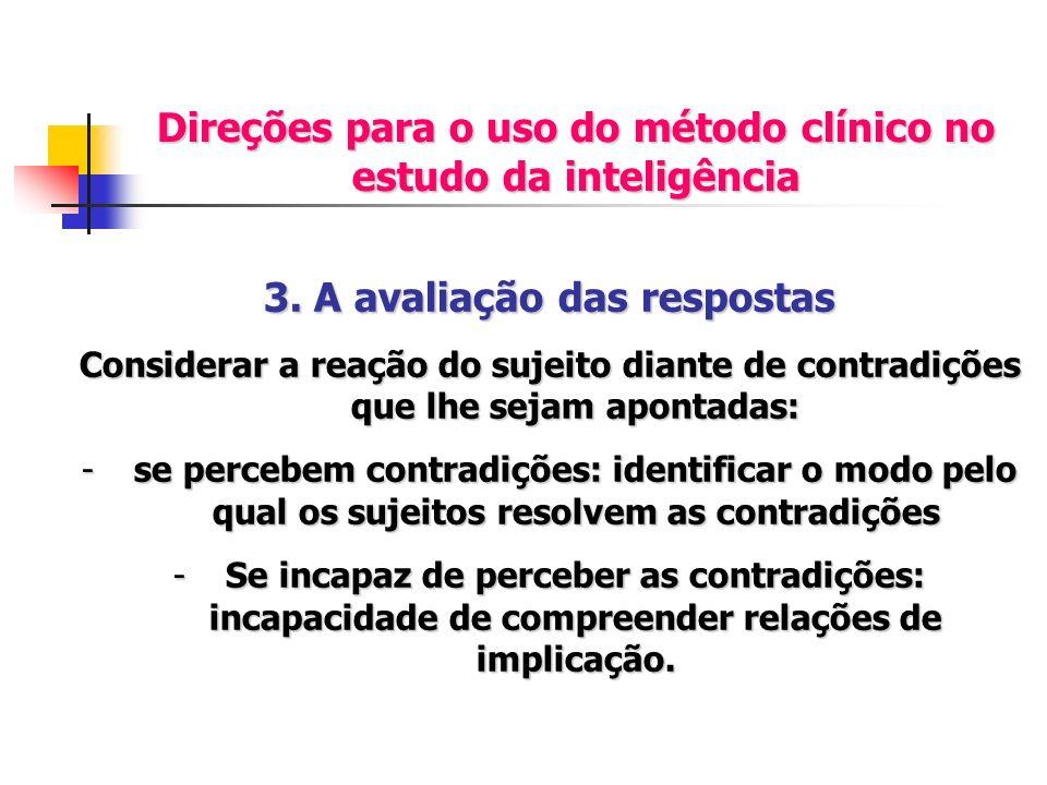 Direções para o uso do método clínico no estudo da inteligência 3. A avaliação das respostas Considerar a reação do sujeito diante de contradições que