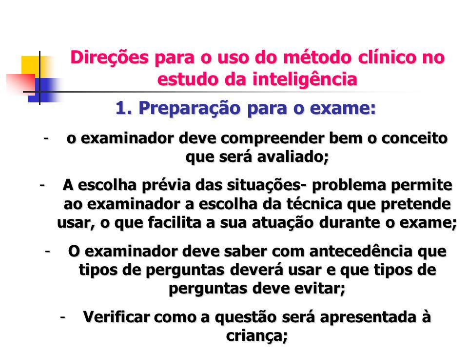 Direções para o uso do método clínico no estudo da inteligência 1.Preparação para o exame: -o examinador deve compreender bem o conceito que será aval