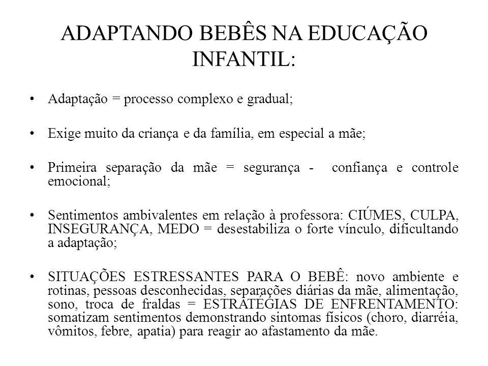 ADAPTANDO BEBÊS NA EDUCAÇÃO INFANTIL: Adaptação = processo complexo e gradual; Exige muito da criança e da família, em especial a mãe; Primeira separa