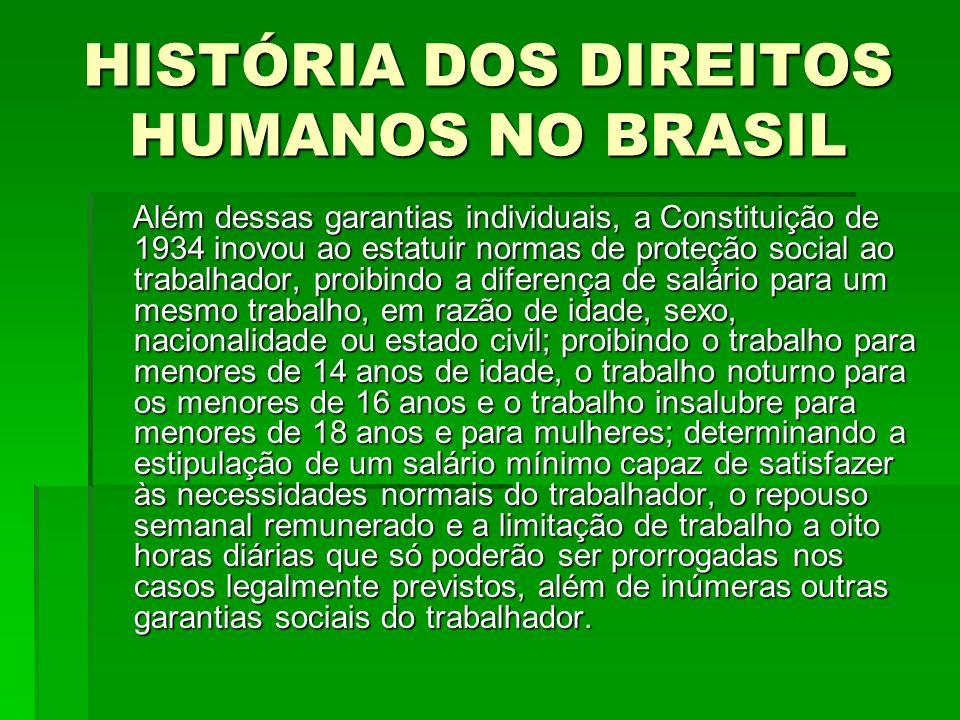 HISTÓRIA DOS DIREITOS HUMANOS NO BRASIL Além dessas garantias individuais, a Constituição de 1934 inovou ao estatuir normas de proteção social ao trab