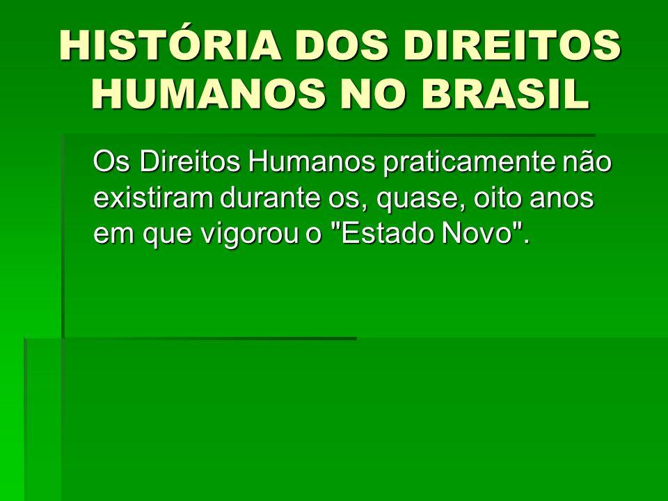 HISTÓRIA DOS DIREITOS HUMANOS NO BRASIL Os Direitos Humanos praticamente não existiram durante os, quase, oito anos em que vigorou o