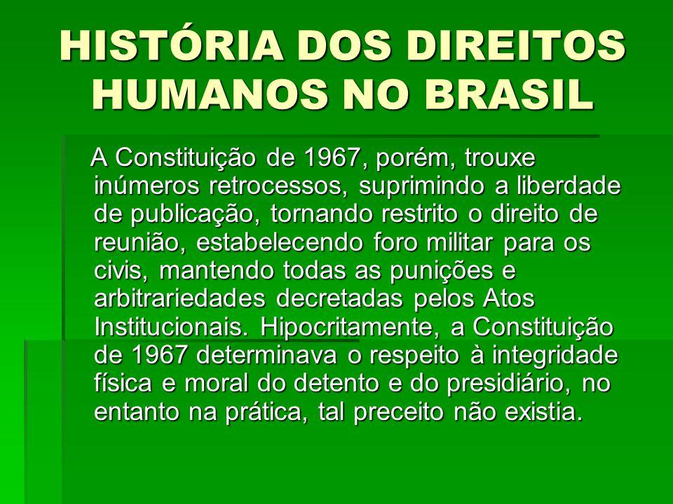 HISTÓRIA DOS DIREITOS HUMANOS NO BRASIL A Constituição de 1967, porém, trouxe inúmeros retrocessos, suprimindo a liberdade de publicação, tornando res