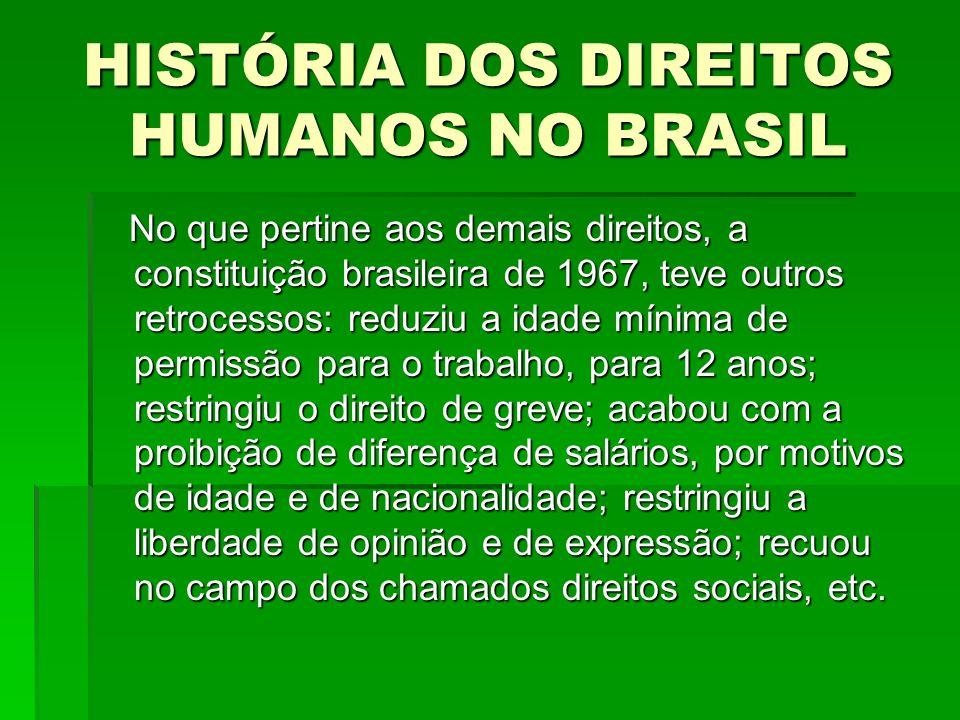 HISTÓRIA DOS DIREITOS HUMANOS NO BRASIL No que pertine aos demais direitos, a constituição brasileira de 1967, teve outros retrocessos: reduziu a idad