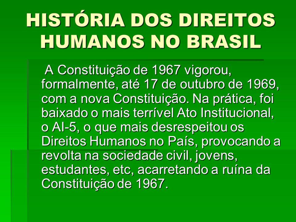 HISTÓRIA DOS DIREITOS HUMANOS NO BRASIL A Constituição de 1967 vigorou, formalmente, até 17 de outubro de 1969, com a nova Constituição. Na prática, f