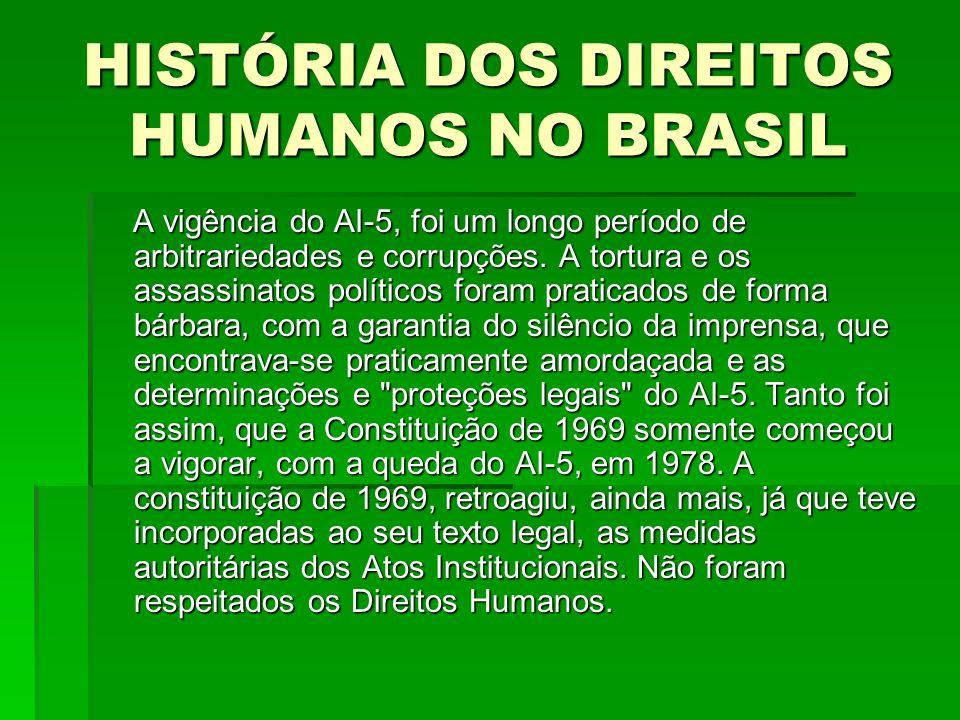 HISTÓRIA DOS DIREITOS HUMANOS NO BRASIL A vigência do AI-5, foi um longo período de arbitrariedades e corrupções. A tortura e os assassinatos político