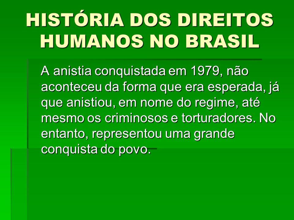 HISTÓRIA DOS DIREITOS HUMANOS NO BRASIL A anistia conquistada em 1979, não aconteceu da forma que era esperada, já que anistiou, em nome do regime, at
