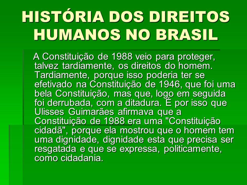 HISTÓRIA DOS DIREITOS HUMANOS NO BRASIL A Constituição de 1988 veio para proteger, talvez tardiamente, os direitos do homem. Tardiamente, porque isso