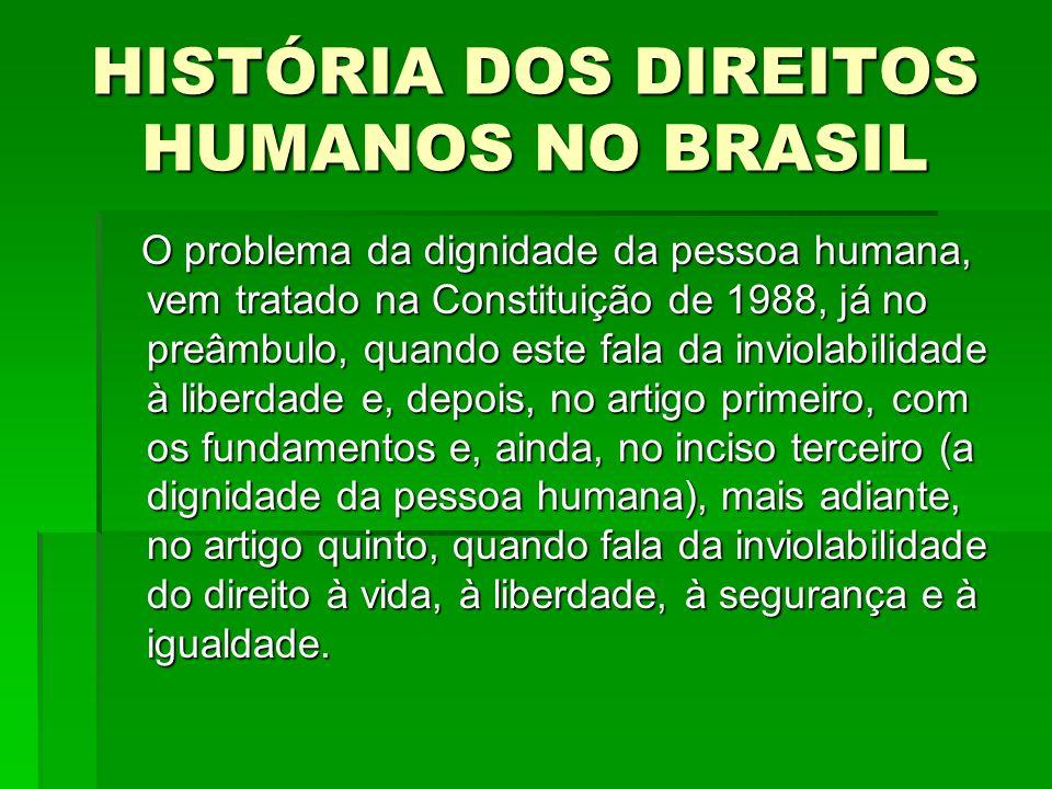 HISTÓRIA DOS DIREITOS HUMANOS NO BRASIL O problema da dignidade da pessoa humana, vem tratado na Constituição de 1988, já no preâmbulo, quando este fa