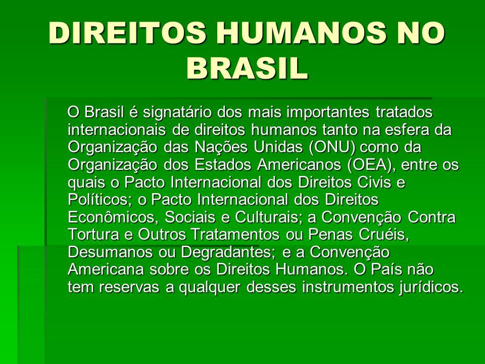 DIREITOS HUMANOS NO BRASIL O Brasil é signatário dos mais importantes tratados internacionais de direitos humanos tanto na esfera da Organização das N