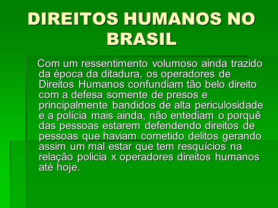 DIREITOS HUMANOS NO BRASIL Com um ressentimento volumoso ainda trazido da época da ditadura, os operadores de Direitos Humanos confundiam tão belo dir