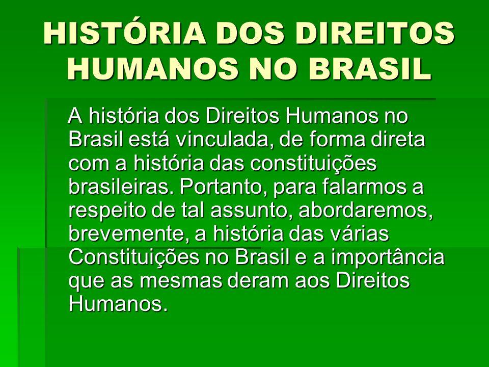 HISTÓRIA DOS DIREITOS HUMANOS NO BRASIL A história dos Direitos Humanos no Brasil está vinculada, de forma direta com a história das constituições bra