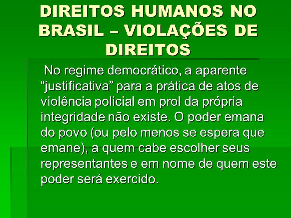DIREITOS HUMANOS NO BRASIL – VIOLAÇÕES DE DIREITOS No regime democrático, a aparente justificativa para a prática de atos de violência policial em pro